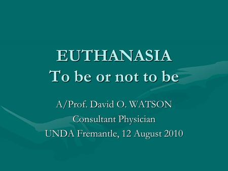 EUTHANASIA To be or not to be A/Prof. David O. WATSON Consultant Physician UNDA Fremantle, 12 August 2010.