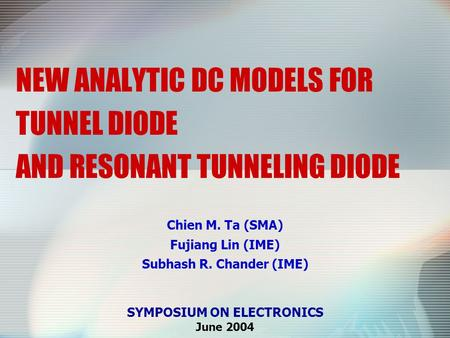 NEW ANALYTIC DC MODELS FOR TUNNEL DIODE AND RESONANT TUNNELING DIODE Chien M. Ta (SMA) Fujiang Lin (IME) Subhash R. Chander (IME) SYMPOSIUM ON ELECTRONICS.