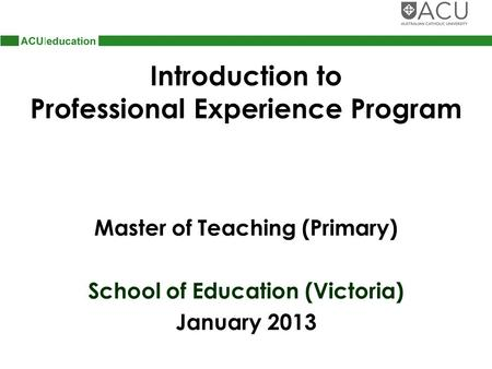 Introduction to Professional Experience Program Master of Teaching (Primary) School of Education (Victoria) January 2013.