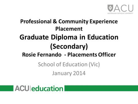 Professional & Community Experience Placement Graduate Diploma in Education (Secondary) Rosie Fernando - Placements Officer School of Education (Vic) January.