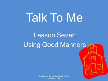 Produced by the Riverina Schools Project Partnership, 2009 Talk To Me Lesson Seven Using Good Manners.