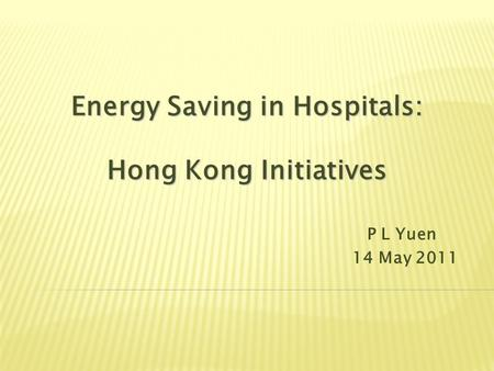 Energy Saving in Hospitals: Hong Kong Initiatives P L Yuen 14 May 2011.
