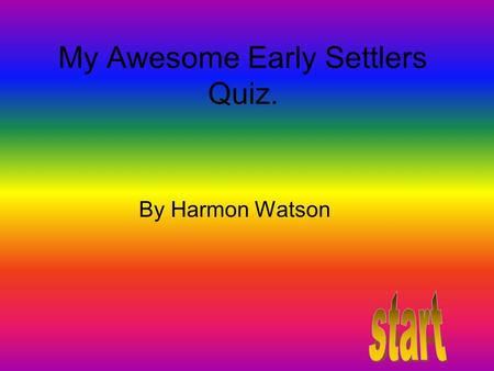 My Awesome Early Settlers Quiz. By Harmon Watson.