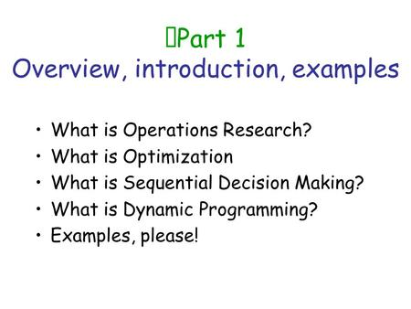 Part 1 Overview, introduction, examples What is Operations Research? What is Optimization What is Sequential Decision Making? What is Dynamic Programming?