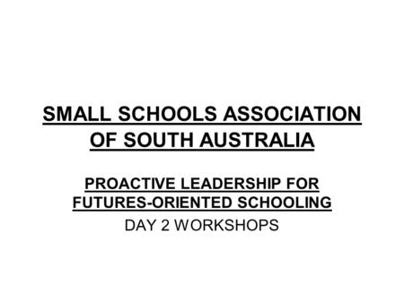 SMALL SCHOOLS ASSOCIATION OF SOUTH AUSTRALIA PROACTIVE LEADERSHIP FOR FUTURES-ORIENTED SCHOOLING DAY 2 WORKSHOPS.