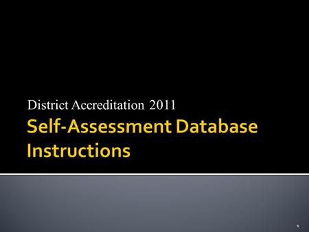 District Accreditation 2011 1.  March-April: Schools will be asked to complete the self-assessing database  Deadline for completion: April 29, 2011.
