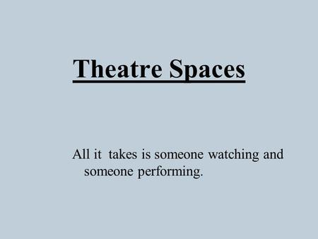 Theatre Spaces All it takes is someone watching and someone performing.