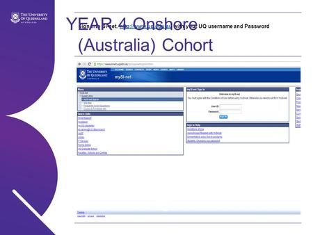 Sign into Si-net.  with your UQ username and Passwordhttp://www.uq.edu.au YEAR 4 Onshore (Australia) Cohort 5 th August 2013.