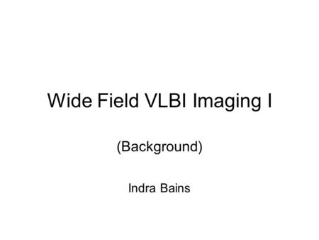 Wide Field VLBI Imaging I (Background) Indra Bains.