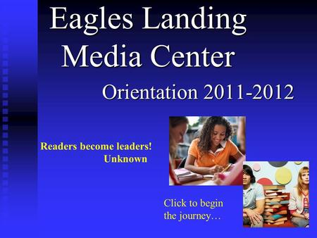 Eagles Landing Media Center Orientation 2011-2012 Readers become leaders! Unknown Click to begin the journey…