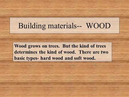 Building materials-- WOOD Wood grows on trees. But the kind of trees determines the kind of wood. There are two basic types- hard wood and soft wood.