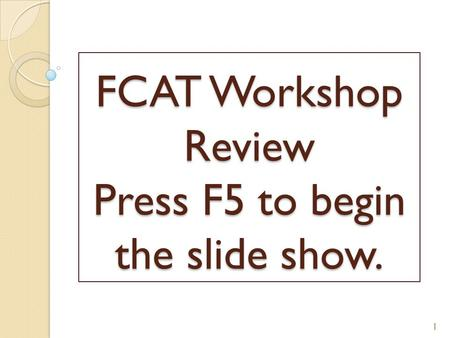 FCAT Workshop Review Press F5 to begin the slide show. 1.