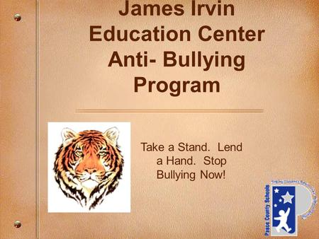 Take a Stand. Lend a Hand. Stop Bullying Now! James Irvin Education Center Anti- Bullying Program.