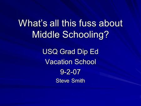 What's all this fuss about Middle Schooling? USQ Grad Dip Ed Vacation School 9-2-07 Steve Smith.