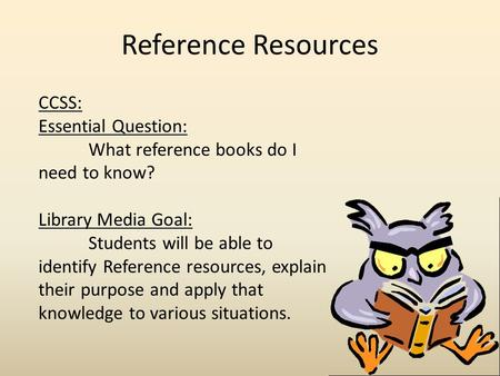 Reference Resources CCSS: Essential Question: What reference books do I need to know? Library Media Goal: Students will be able to identify Reference resources,