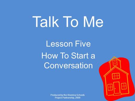 Produced by the Riverina Schools Project Partnership, 2009 Talk To Me Lesson Five How To Start a Conversation.
