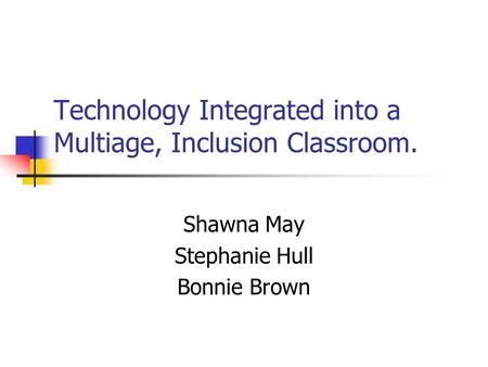 Technology Integrated into a Multiage, Inclusion Classroom. Shawna May Stephanie Hull Bonnie Brown.