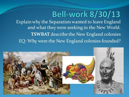 Explain why the Separatists wanted to leave England and what they were seeking in the New World. TSWBAT describe the New England colonies EQ: Why were.
