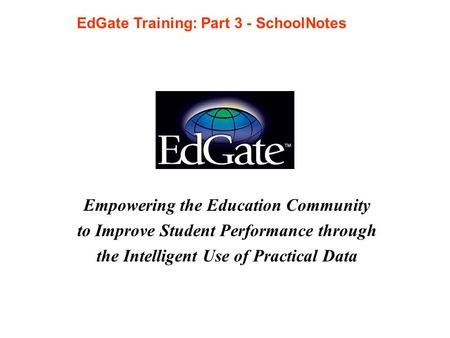 Empowering the Education Community to Improve Student Performance through the Intelligent Use of Practical Data EdGate Training: Part 3 - SchoolNotes.