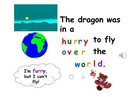 The dragon was in a h urry to fly over the wo rld.d. I'm furry, but I can't fly!
