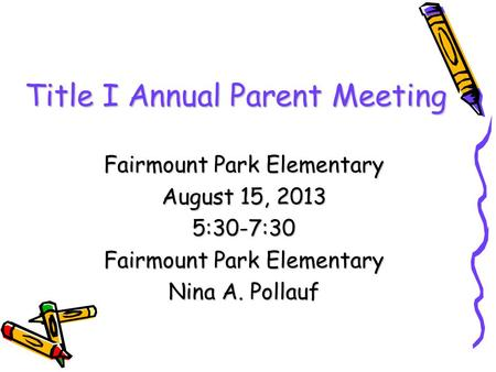 Title I Annual Parent Meeting Fairmount Park Elementary August 15, 2013 5:30-7:30 Fairmount Park Elementary Nina A. Pollauf.