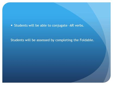 Students will be able to conjugate –AR verbs. Students will be assessed by completing the Foldable.