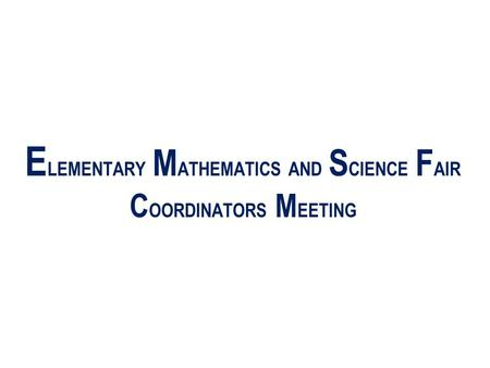 E LEMENTARY M ATHEMATICS AND S CIENCE F AIR C OORDINATORS M EETING.