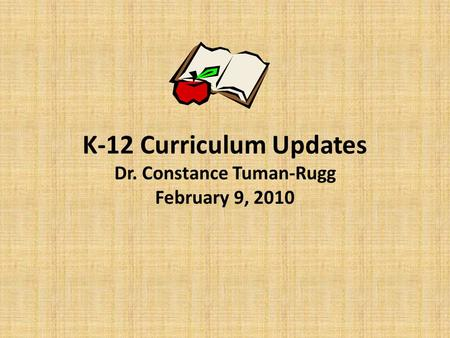 K-12 Curriculum Updates Dr. Constance Tuman-Rugg February 9, 2010.