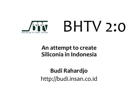 BHTV 2:0 An attempt to create Siliconia in Indonesia Budi Rahardjo