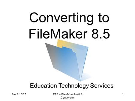 Rev 8/10/07ETS -- FileMaker Pro 8.5 Conversion 1 Converting to FileMaker 8.5 Education Technology Services.