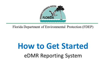 How to Get Started eDMR Reporting System Florida Department of Environmental Protection (FDEP)