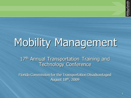 1 Mobility Management 17 th Annual Transportation Training and Technology Conference Florida Commission for the Transportation Disadvantaged August 18.