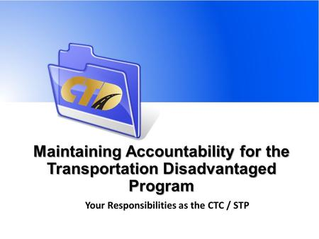 Maintaining Accountability for the Transportation Disadvantaged Program Your Responsibilities as the CTC / STP.