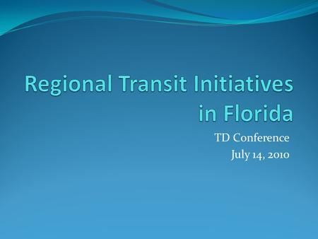 TD Conference July 14, 2010. Existing Regional Transportation Authorities(RTA) and their service area CFRTA-LYNXCFCR-SunRailSFRTA-TriRailTBARTA Orlando/LynxOrlando/SunRailMiamiTampa.
