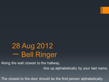 28 Aug 2012 一 Bell Ringer Along the wall closest to the hallway, line up alphabetically by your last name. The closest to the door should be the first.