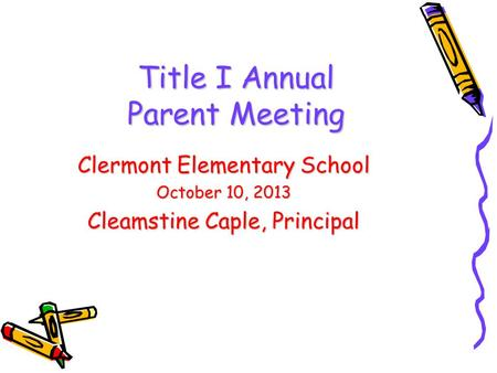DRAFT Title I Annual Parent Meeting Clermont Elementary School October 10, 2013 Cleamstine Caple, Principal.
