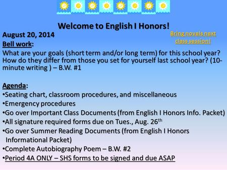 Welcome to English I Honors! August 20, 2014 Bell work: What are your goals (short term and/or long term) for this school year? How do they differ from.