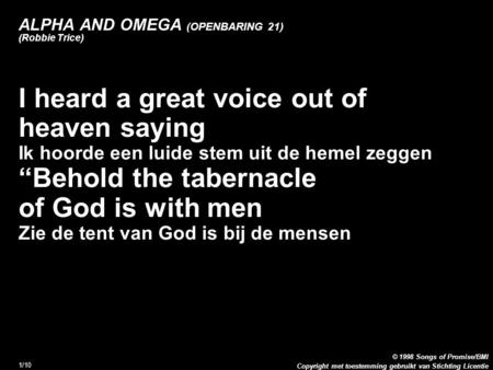 Copyright met toestemming gebruikt van Stichting Licentie © 1998 Songs of Promise/BMI 1/10 ALPHA AND OMEGA (OPENBARING 21) (Robbie Trice) 1. I heard a.