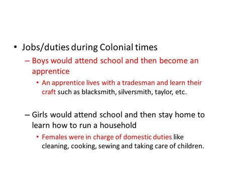 Jobs/duties during Colonial times – Boys would attend school and then become an apprentice An apprentice lives with a tradesman and learn their craft such.
