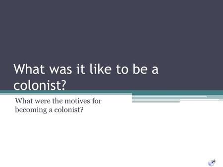 What was it like to be a colonist? What were the motives for becoming a colonist?