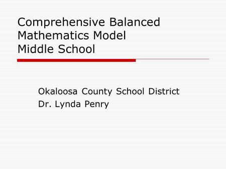 Comprehensive Balanced Mathematics Model Middle School Okaloosa County School District Dr. Lynda Penry.