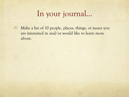 In your journal… Make a list of 10 people, places, things, or issues you are interested in and/or would like to learn more about.