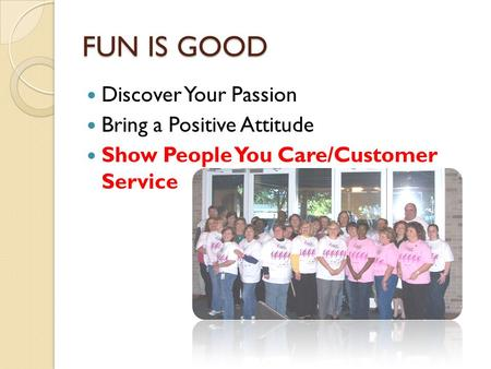 FUN IS GOOD Discover Your Passion Bring a Positive Attitude Show People You Care/Customer Service.