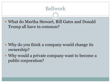 Bellwork What do Martha Stewart, Bill Gates and Donald Trump all have in common? Why do you think a company would change its ownership? Why would a private.