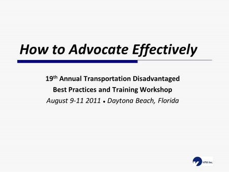 How to Advocate Effectively 19 th Annual Transportation Disadvantaged Best Practices and Training Workshop August 9-11 2011 ● Daytona Beach, Florida.