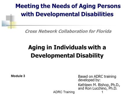 ADRC Training1 Meeting the Needs of Aging Persons with Developmental Disabilities Cross Network Collaboration for Florida Aging in Individuals with a Developmental.
