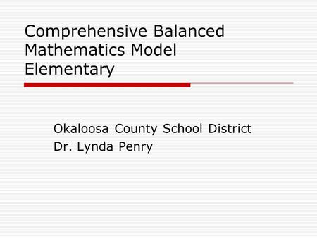 Comprehensive Balanced Mathematics Model Elementary Okaloosa County School District Dr. Lynda Penry.