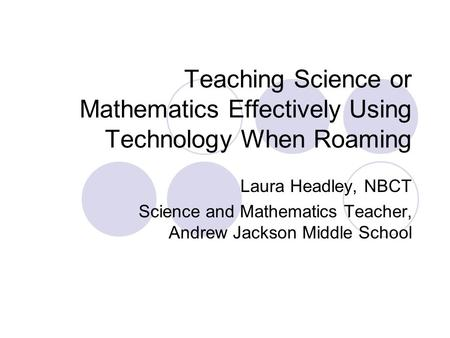Teaching Science or Mathematics Effectively Using Technology When Roaming Laura Headley, NBCT Science and Mathematics Teacher, Andrew Jackson Middle School.