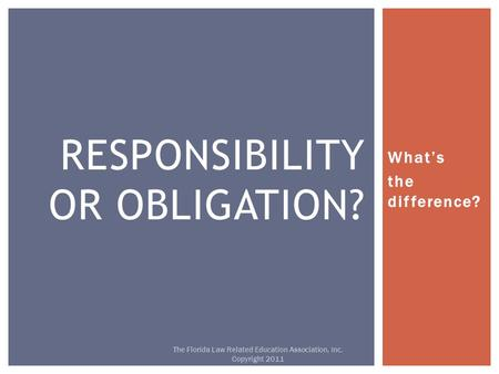 What's the difference? RESPONSIBILITY OR OBLIGATION? The Florida Law Related Education Association, Inc. Copyright 2011.