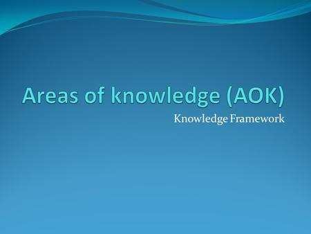 Knowledge Framework. AOK How do we know things? We know things because we use a range of methods of inquiry that incorporate ways of knowing to help construct.
